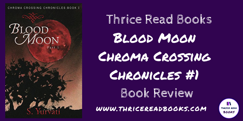 Thrice Read Books reviews S. Yurvati's BLOOD MOON: CHROMA CROSSING BOOK 1. Fantasy/Paranormal/Adult fiction